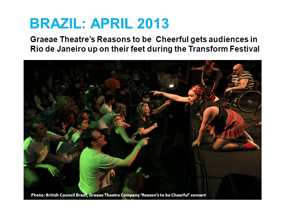 BRAZIL: APRIL 2013 Graeae Theatre's Reasons to be Cheerful gets audiences in Rio de Janeiro up on their feet during the Transform Festival Photo: Brit