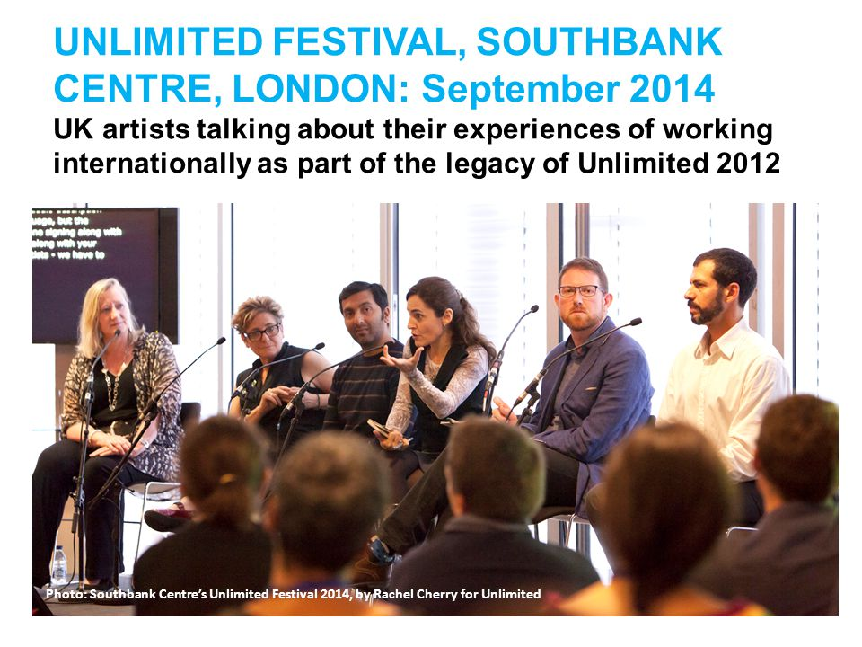 UNLIMITED FESTIVAL, SOUTHBANK CENTRE, LONDON: September 2014 UK artists talking about their experiences of working internationally as part of the lega