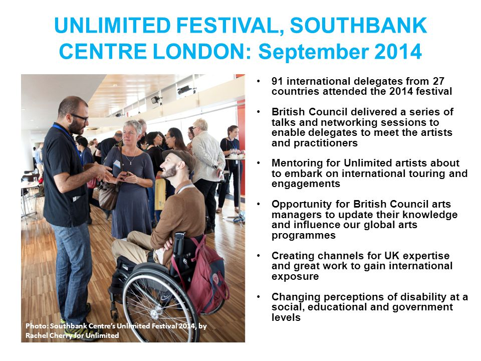 UNLIMITED FESTIVAL, SOUTHBANK CENTRE LONDON: September 2014 91 international delegates from 27 countries attended the 2014 festival British Council delivered a series of talks and networking sessions to enable delegates to meet the artists and practitioners Mentoring for Unlimited artists about to embark on international touring and engagements Opportunity for British Council arts managers to update their knowledge and influence our global arts programmes Creating channels for UK expertise and great work to gain international exposure Changing perceptions of disability at a social, educational and government levels Photo: Southbank Centre's Unlimited Festival 2014, by Rachel Cherry for Unlimited