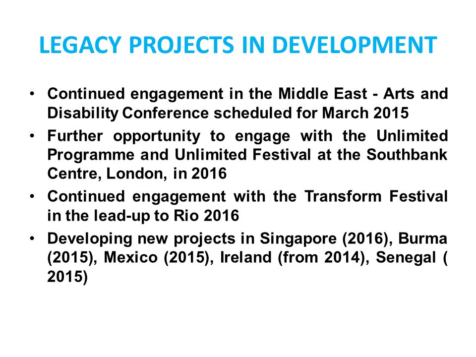 LEGACY PROJECTS IN DEVELOPMENT Continued engagement in the Middle East - Arts and Disability Conference scheduled for March 2015 Further opportunity t