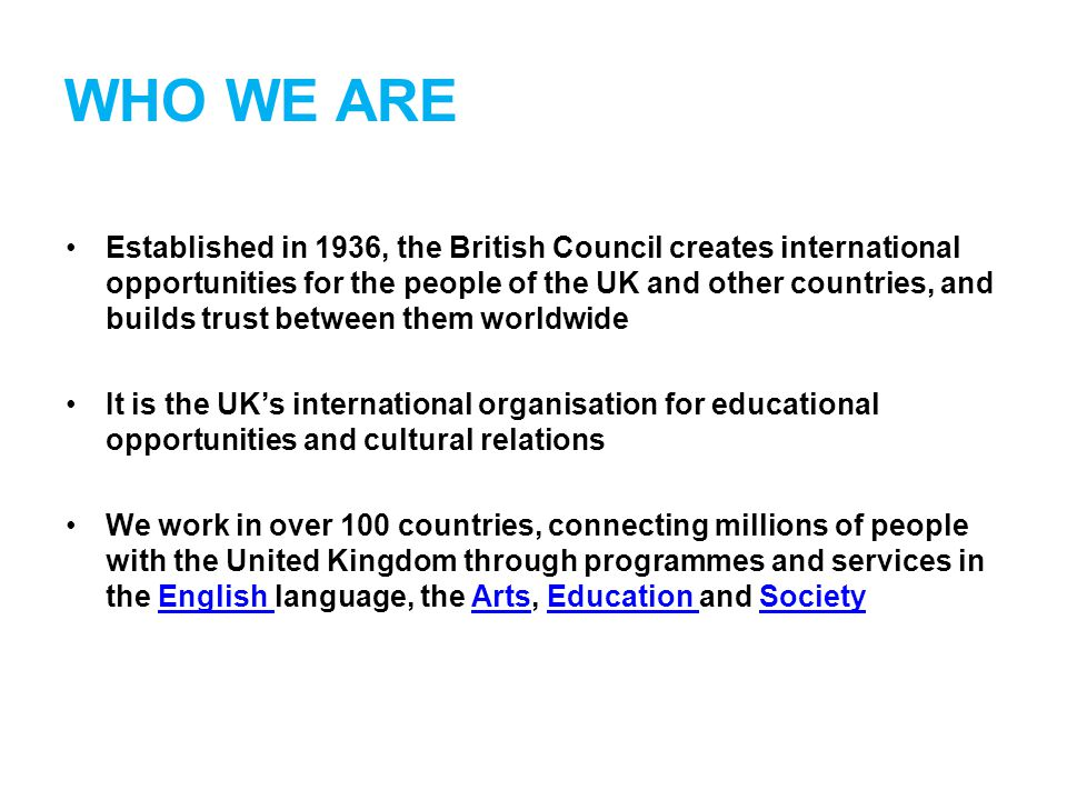 WHO WE ARE Established in 1936, the British Council creates international opportunities for the people of the UK and other countries, and builds trust between them worldwide It is the UK's international organisation for educational opportunities and cultural relations We work in over 100 countries, connecting millions of people with the United Kingdom through programmes and services in the English language, the Arts, Education and SocietyEnglish ArtsEducation Society