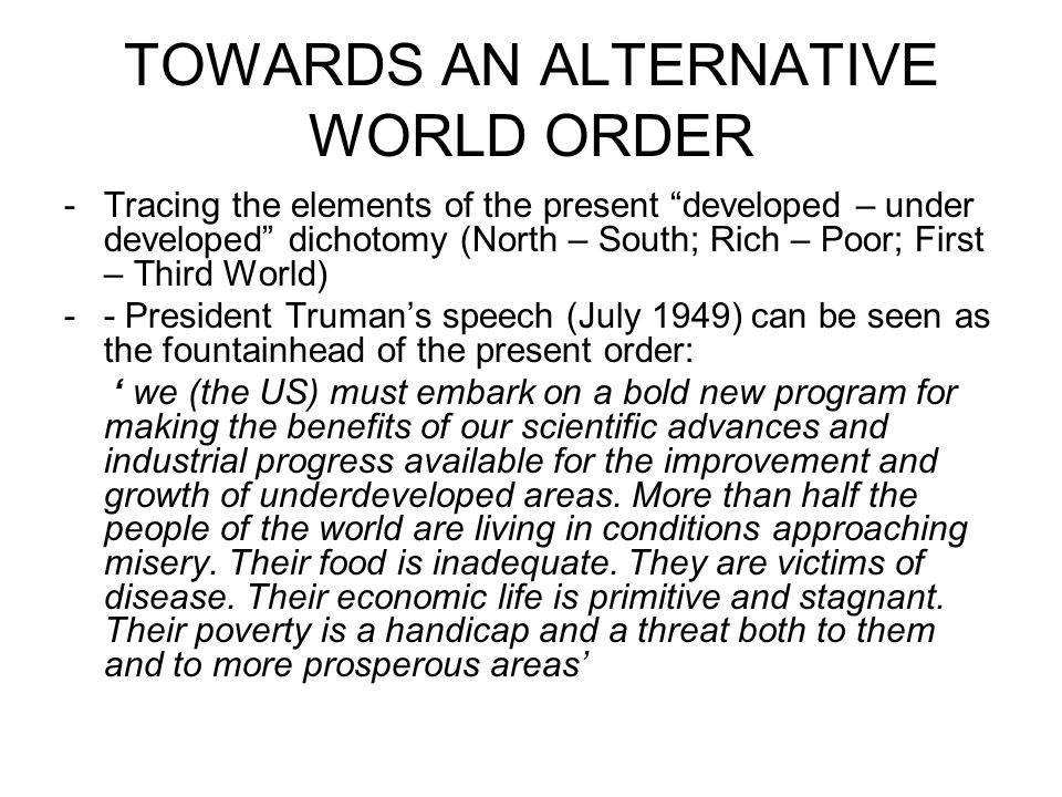 TOWARDS AN ALTERNATIVE WORLD ORDER -Tracing the elements of the present developed – under developed dichotomy (North – South; Rich – Poor; First – Third World) -- President Truman's speech (July 1949) can be seen as the fountainhead of the present order: ' we (the US) must embark on a bold new program for making the benefits of our scientific advances and industrial progress available for the improvement and growth of underdeveloped areas.
