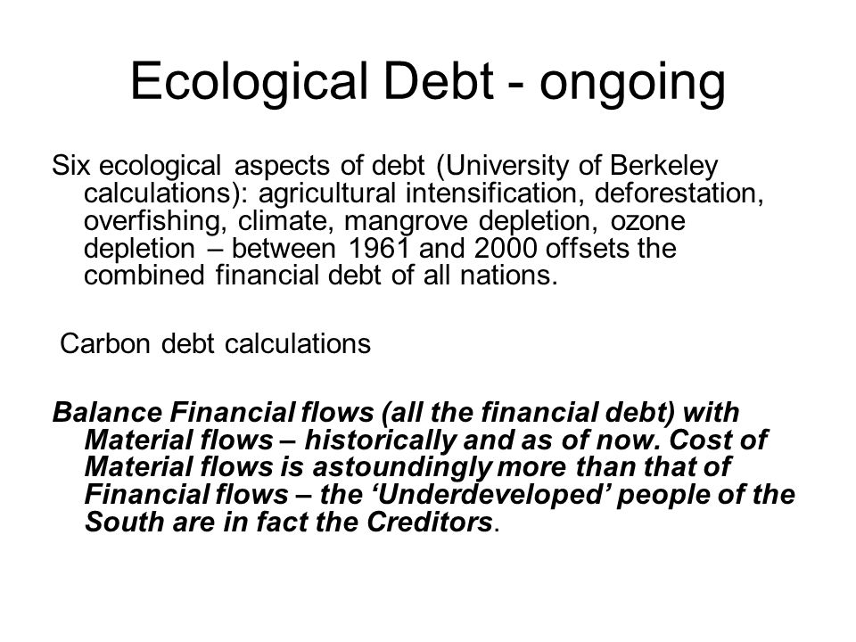 Ecological Debt - ongoing Six ecological aspects of debt (University of Berkeley calculations): agricultural intensification, deforestation, overfishing, climate, mangrove depletion, ozone depletion – between 1961 and 2000 offsets the combined financial debt of all nations.