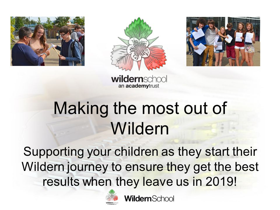 Making the most out of Wildern Supporting your children as they start their Wildern journey to ensure they get the best results when they leave us in 2019!