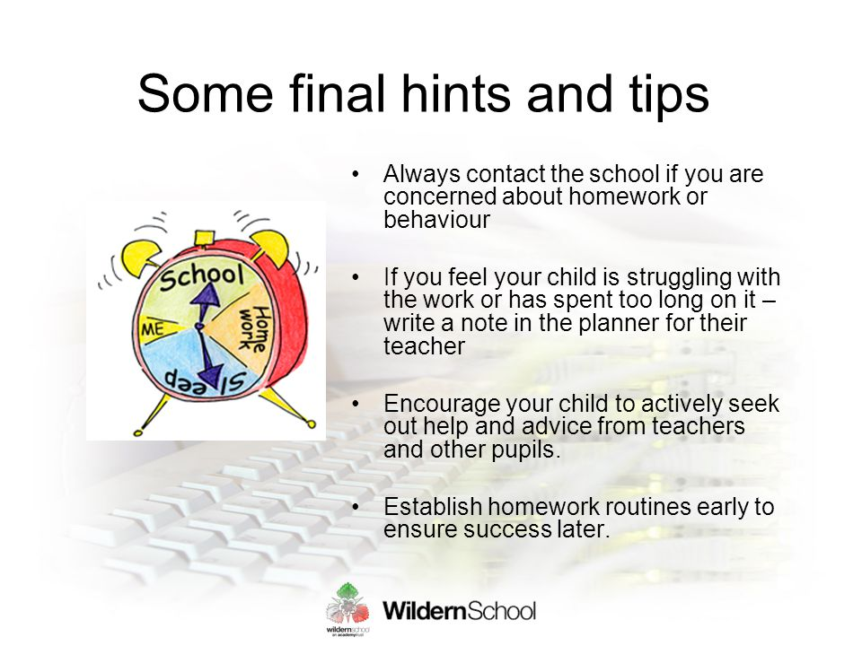 Some final hints and tips Always contact the school if you are concerned about homework or behaviour If you feel your child is struggling with the work or has spent too long on it – write a note in the planner for their teacher Encourage your child to actively seek out help and advice from teachers and other pupils.