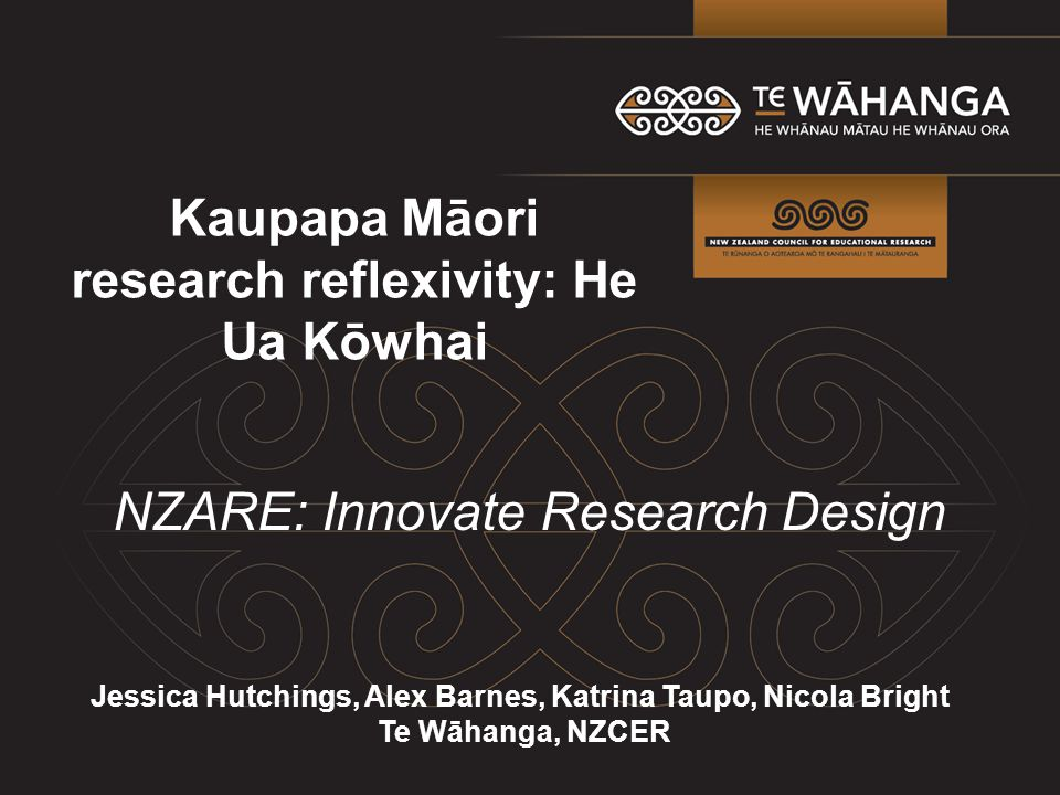 Kaupapa Māori research reflexivity: He Ua Kōwhai Jessica Hutchings, Alex Barnes, Katrina Taupo, Nicola Bright Te Wāhanga, NZCER NZARE: Innovate Research Design