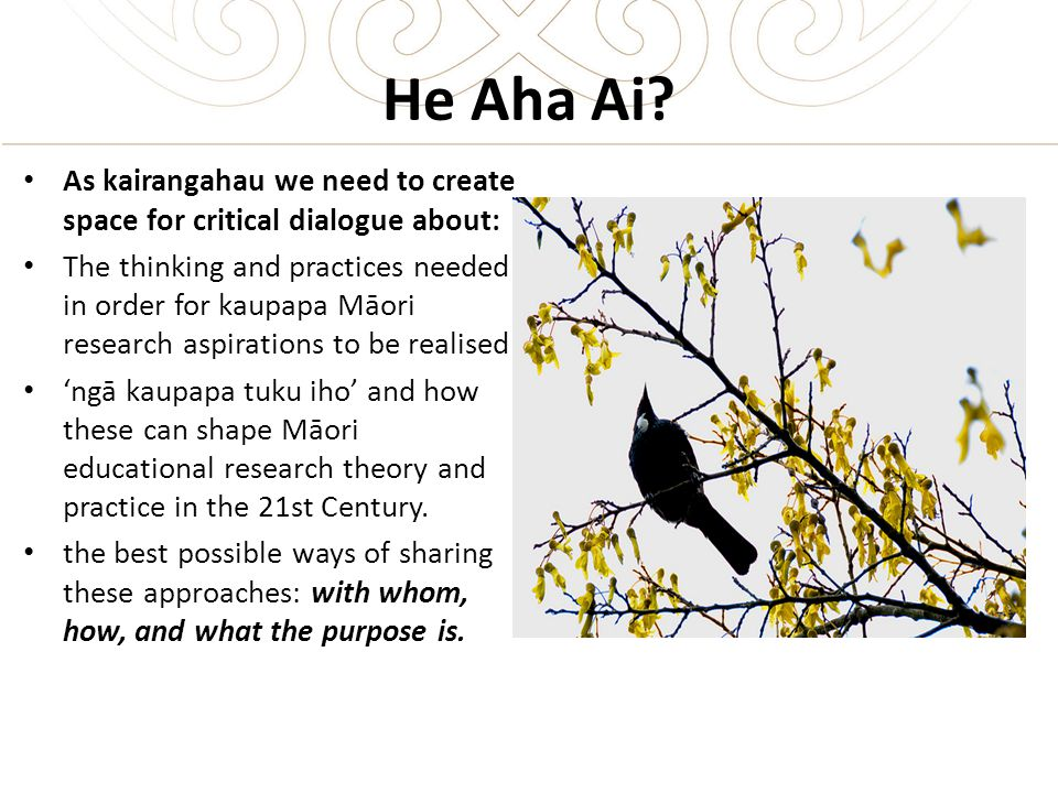 He Aha Ai? As kairangahau we need to create space for critical dialogue about: The thinking and practices needed in order for kaupapa Māori research a