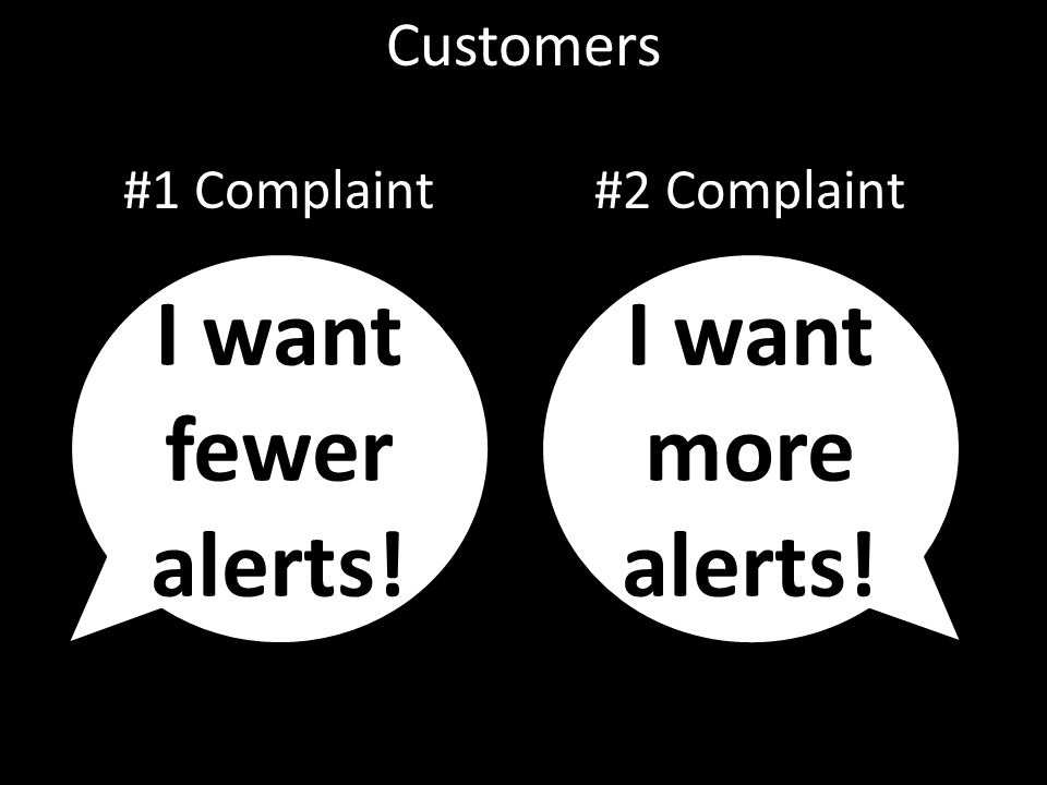 Customers I want fewer alerts! I want more alerts! #1 Complaint#2 Complaint
