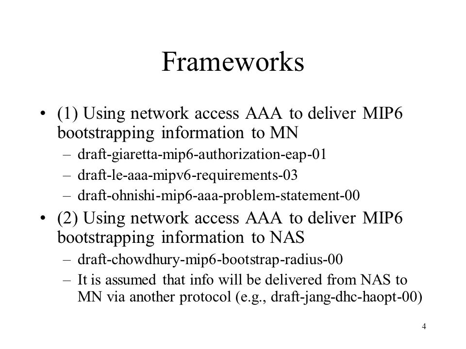 4 Frameworks (1) Using network access AAA to deliver MIP6 bootstrapping information to MN –draft-giaretta-mip6-authorization-eap-01 –draft-le-aaa-mipv6-requirements-03 –draft-ohnishi-mip6-aaa-problem-statement-00 (2) Using network access AAA to deliver MIP6 bootstrapping information to NAS –draft-chowdhury-mip6-bootstrap-radius-00 –It is assumed that info will be delivered from NAS to MN via another protocol (e.g., draft-jang-dhc-haopt-00)