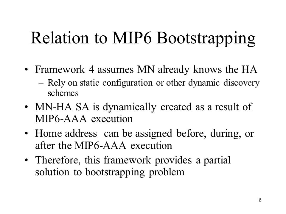 8 Relation to MIP6 Bootstrapping Framework 4 assumes MN already knows the HA –Rely on static configuration or other dynamic discovery schemes MN-HA SA is dynamically created as a result of MIP6-AAA execution Home address can be assigned before, during, or after the MIP6-AAA execution Therefore, this framework provides a partial solution to bootstrapping problem