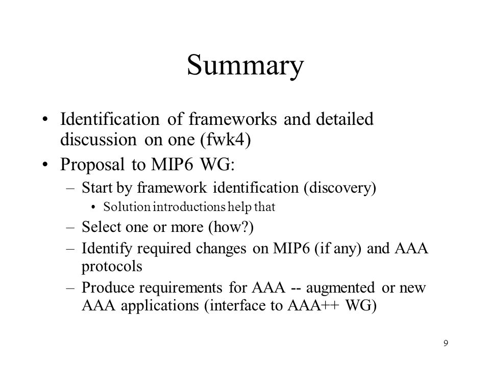 9 Summary Identification of frameworks and detailed discussion on one (fwk4) Proposal to MIP6 WG: –Start by framework identification (discovery) Solution introductions help that –Select one or more (how?) –Identify required changes on MIP6 (if any) and AAA protocols –Produce requirements for AAA -- augmented or new AAA applications (interface to AAA++ WG)