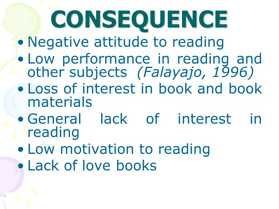 CONSEQUENCE Negative attitude to reading Low performance in reading and other subjects (Falayajo, 1996) Loss of interest in book and book materials General lack of interest in reading Low motivation to reading Lack of love books