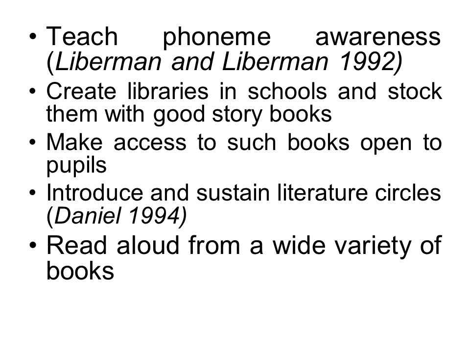 Teach phoneme awareness (Liberman and Liberman 1992) Create libraries in schools and stock them with good story books Make access to such books open to pupils Introduce and sustain literature circles (Daniel 1994) Read aloud from a wide variety of books