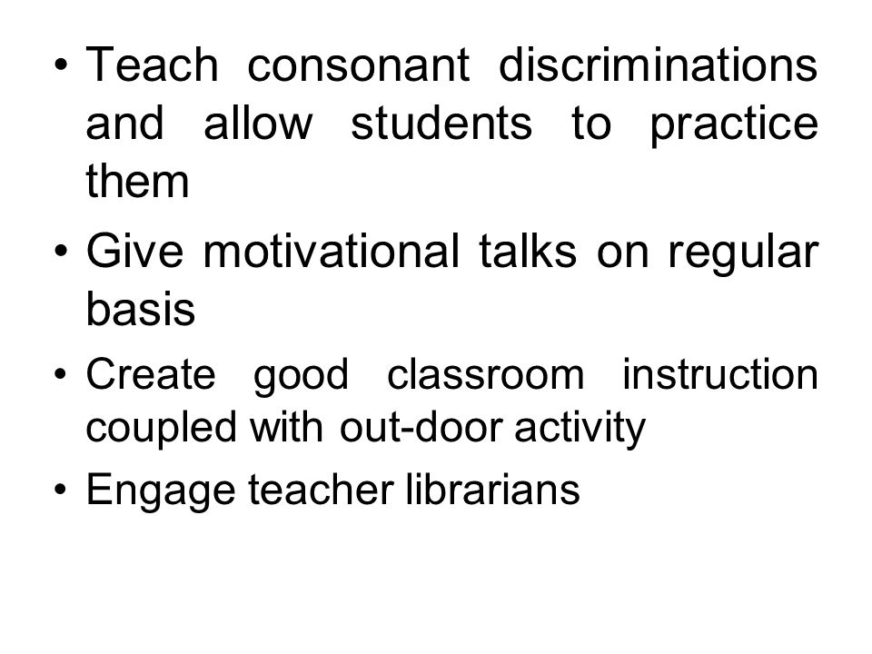 Teach consonant discriminations and allow students to practice them Give motivational talks on regular basis Create good classroom instruction coupled with out-door activity Engage teacher librarians