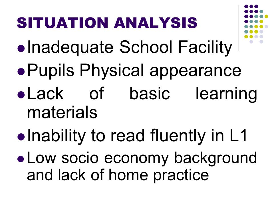 SITUATION ANALYSIS Inadequate School Facility Pupils Physical appearance Lack of basic learning materials Inability to read fluently in L1 Low socio economy background and lack of home practice