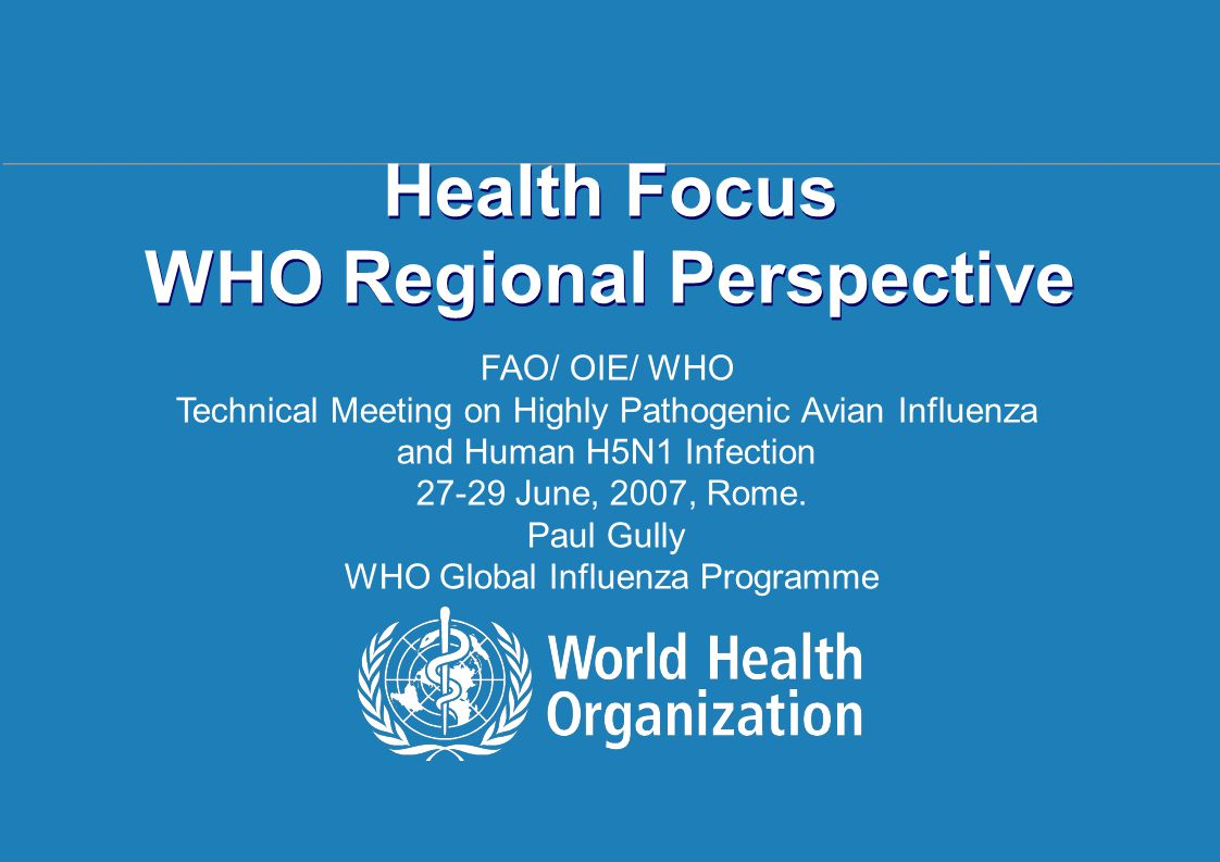 Regional Health Focus Rome | 27 – 29 June 2007 1 |1 | Health Focus WHO Regional Perspective FAO/ OIE/ WHO Technical Meeting on Highly Pathogenic Avian Influenza and Human H5N1 Infection 27-29 June, 2007, Rome.