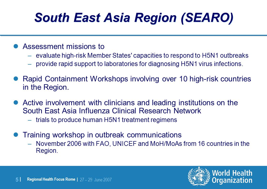 Regional Health Focus Rome | 27 – 29 June |5 | South East Asia Region (SEARO) Assessment missions to –evaluate high-risk Member States capacities to respond to H5N1 outbreaks –provide rapid support to laboratories for diagnosing H5N1 virus infections.