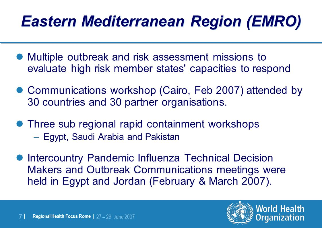 Regional Health Focus Rome | 27 – 29 June |7 | Eastern Mediterranean Region (EMRO) Multiple outbreak and risk assessment missions to evaluate high risk member states capacities to respond Communications workshop (Cairo, Feb 2007) attended by 30 countries and 30 partner organisations.