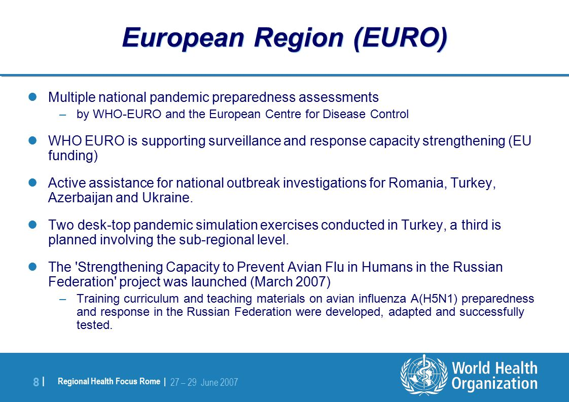 Regional Health Focus Rome | 27 – 29 June |8 | European Region (EURO) Multiple national pandemic preparedness assessments –by WHO-EURO and the European Centre for Disease Control WHO EURO is supporting surveillance and response capacity strengthening (EU funding) Active assistance for national outbreak investigations for Romania, Turkey, Azerbaijan and Ukraine.