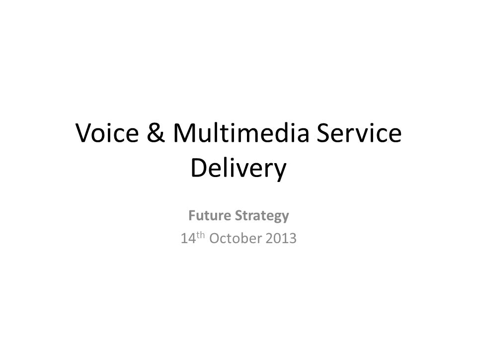 Voice & Multimedia Service Delivery Future Strategy 14 th October 2013