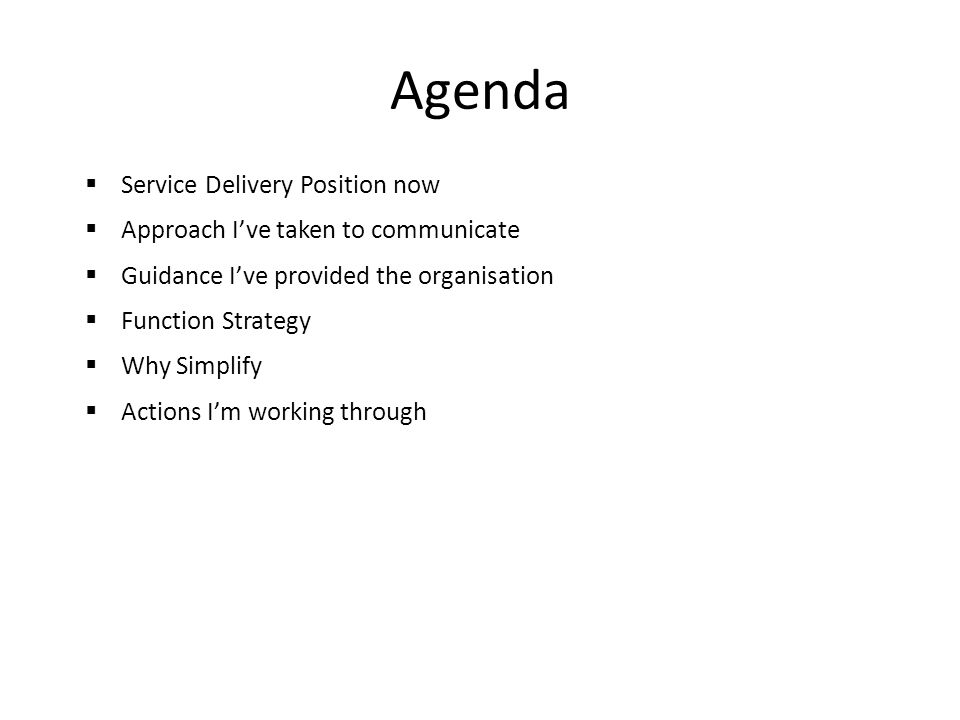 Agenda  Service Delivery Position now  Approach I've taken to communicate  Guidance I've provided the organisation  Function Strategy  Why Simplify  Actions I'm working through