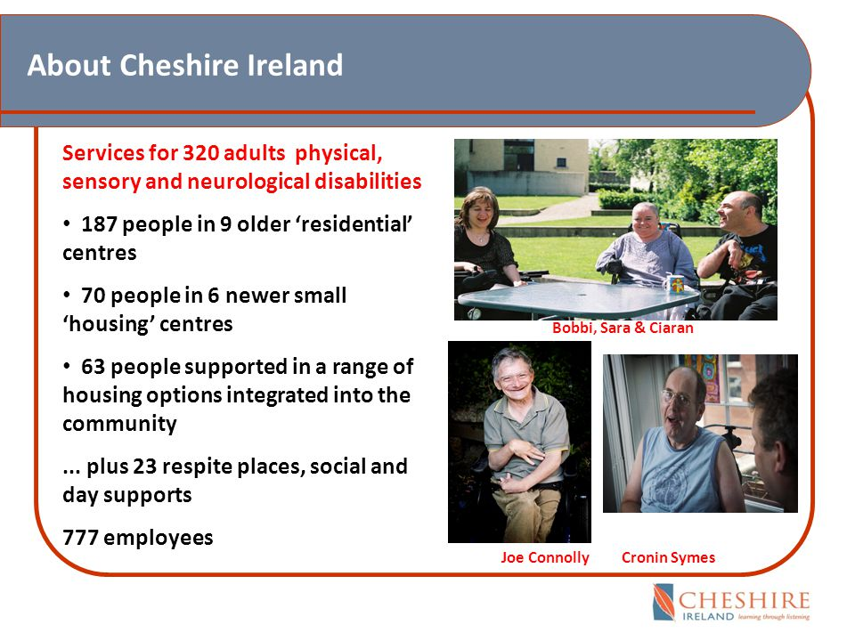 About Cheshire Ireland Services for 320 adults physical, sensory and neurological disabilities 187 people in 9 older 'residential' centres 70 people in 6 newer small 'housing' centres 63 people supported in a range of housing options integrated into the community...