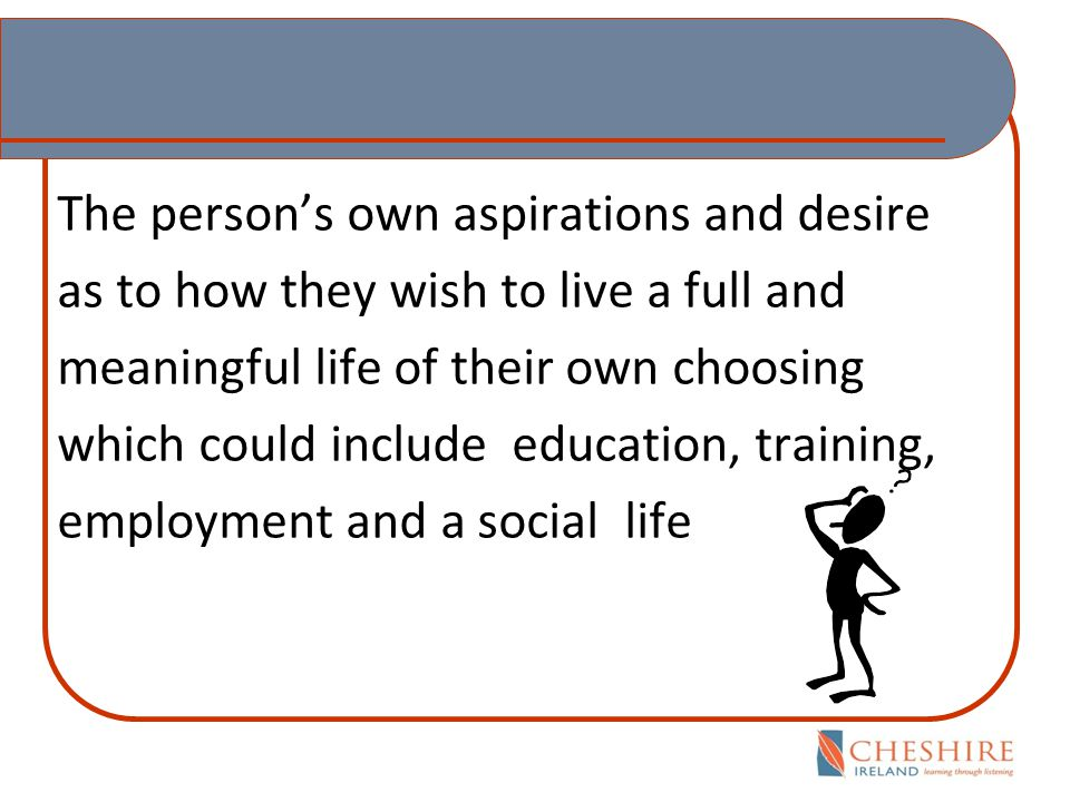 The person's own aspirations and desire as to how they wish to live a full and meaningful life of their own choosing which could include education, training, employment and a social life