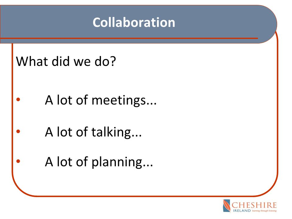 Collaboration What did we do A lot of meetings... A lot of talking... A lot of planning...
