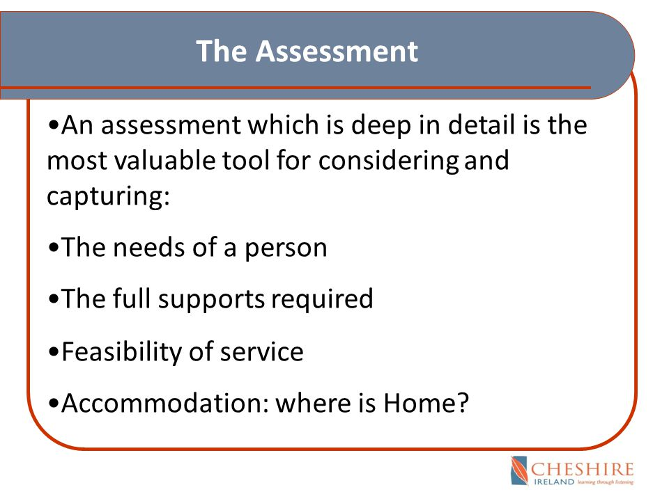The Assessment An assessment which is deep in detail is the most valuable tool for considering and capturing: The needs of a person The full supports required Feasibility of service Accommodation: where is Home