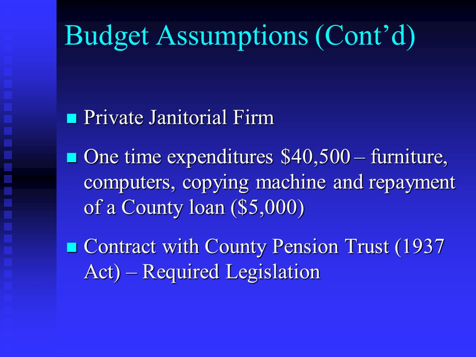 Budget Assumptions (Cont'd) Private Janitorial Firm Private Janitorial Firm One time expenditures $40,500 – furniture, computers, copying machine and repayment of a County loan ($5,000) One time expenditures $40,500 – furniture, computers, copying machine and repayment of a County loan ($5,000) Contract with County Pension Trust (1937 Act) – Required Legislation Contract with County Pension Trust (1937 Act) – Required Legislation