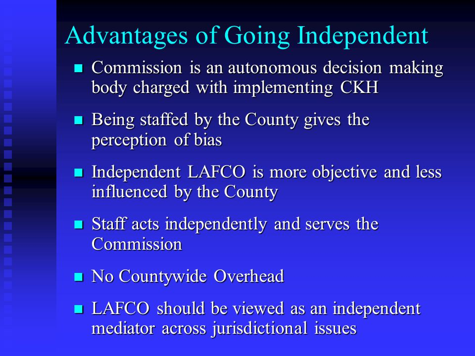 Advantages of Going Independent Commission is an autonomous decision making body charged with implementing CKH Commission is an autonomous decision making body charged with implementing CKH Being staffed by the County gives the perception of bias Being staffed by the County gives the perception of bias Independent LAFCO is more objective and less influenced by the County Independent LAFCO is more objective and less influenced by the County Staff acts independently and serves the Commission Staff acts independently and serves the Commission No Countywide Overhead No Countywide Overhead LAFCO should be viewed as an independent mediator across jurisdictional issues LAFCO should be viewed as an independent mediator across jurisdictional issues