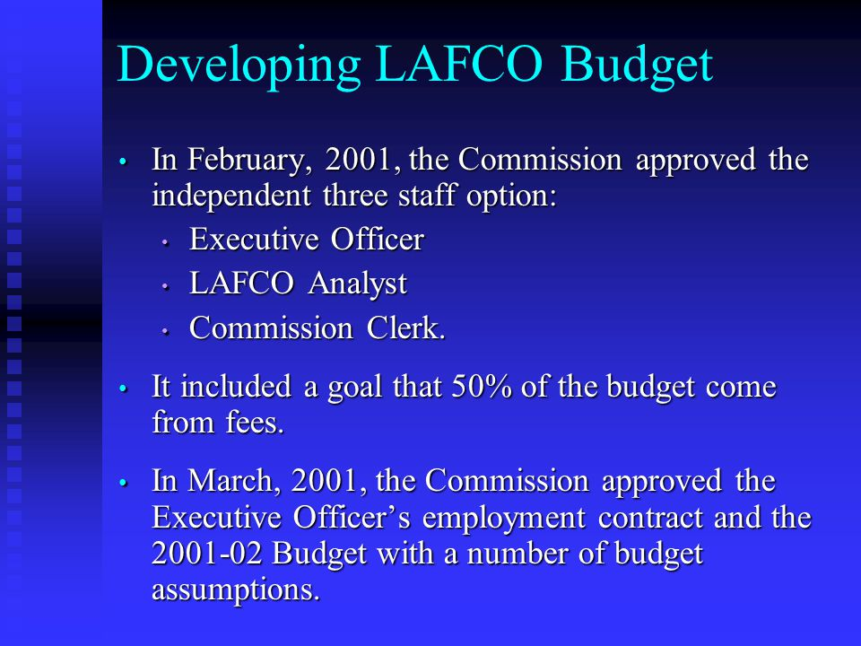 Developing LAFCO Budget In February, 2001, the Commission approved the independent three staff option: In February, 2001, the Commission approved the independent three staff option: Executive Officer Executive Officer LAFCO Analyst LAFCO Analyst Commission Clerk.