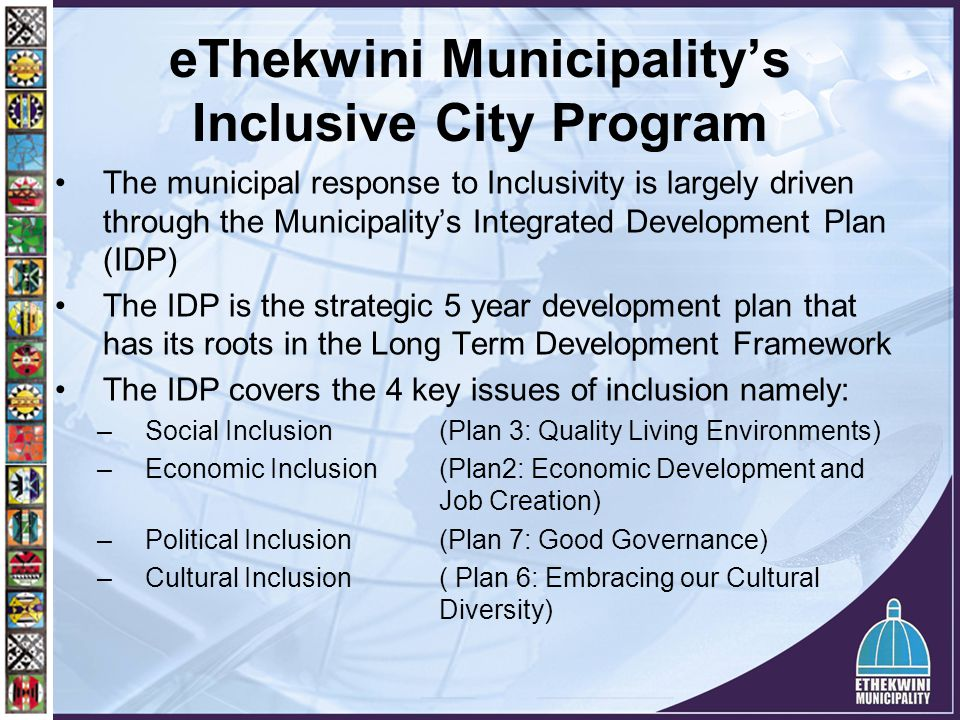 eThekwini Municipality's Inclusive City Program The municipal response to Inclusivity is largely driven through the Municipality's Integrated Developm