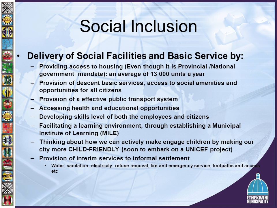 Social Inclusion Delivery of Social Facilities and Basic Service by: –Providing access to housing (Even though it is Provincial /National government m