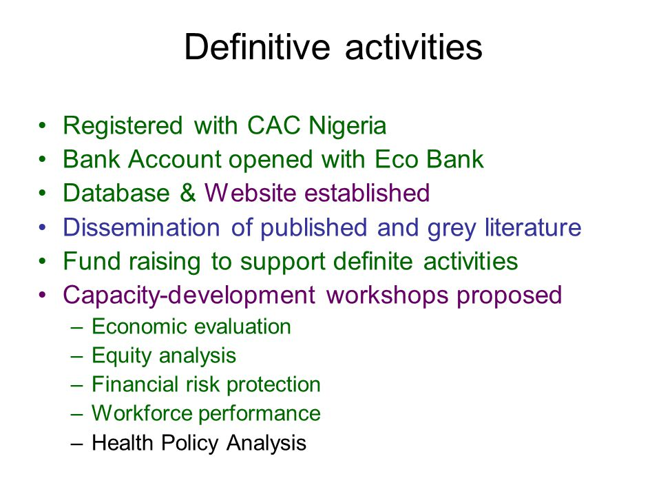 Definitive activities Registered with CAC Nigeria Bank Account opened with Eco Bank Database & Website established Dissemination of published and grey literature Fund raising to support definite activities Capacity-development workshops proposed –Economic evaluation –Equity analysis –Financial risk protection –Workforce performance –Health Policy Analysis