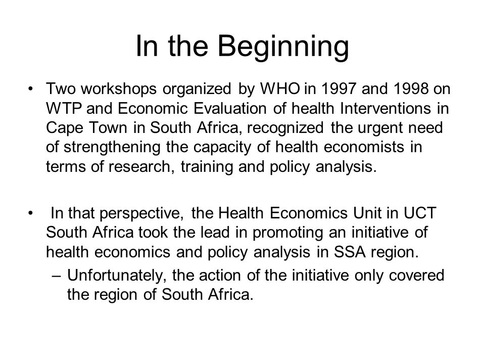In the Beginning Two workshops organized by WHO in 1997 and 1998 on WTP and Economic Evaluation of health Interventions in Cape Town in South Africa, recognized the urgent need of strengthening the capacity of health economists in terms of research, training and policy analysis.