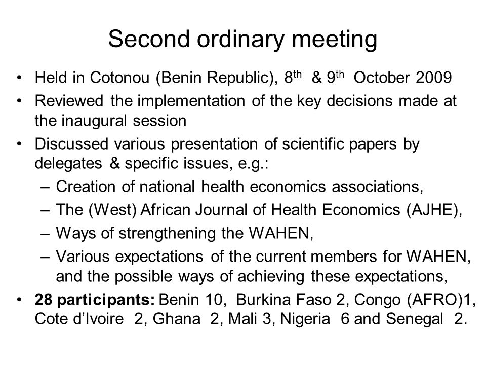 Second ordinary meeting Held in Cotonou (Benin Republic), 8 th & 9 th October 2009 Reviewed the implementation of the key decisions made at the inaugural session Discussed various presentation of scientific papers by delegates & specific issues, e.g.: –Creation of national health economics associations, –The (West) African Journal of Health Economics (AJHE), –Ways of strengthening the WAHEN, –Various expectations of the current members for WAHEN, and the possible ways of achieving these expectations, 28 participants: Benin 10, Burkina Faso 2, Congo (AFRO)1, Cote d'Ivoire 2, Ghana 2, Mali 3, Nigeria 6 and Senegal 2.