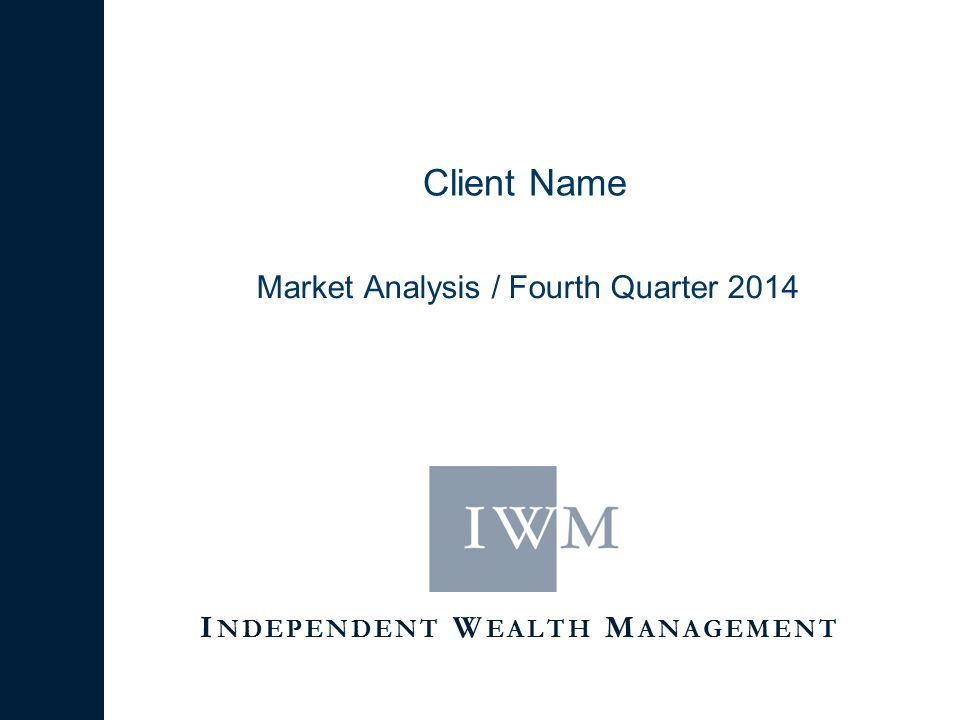 I NDEPENDENT W EALTH M ANAGEMENT Client Name Market Analysis / Fourth Quarter 2014