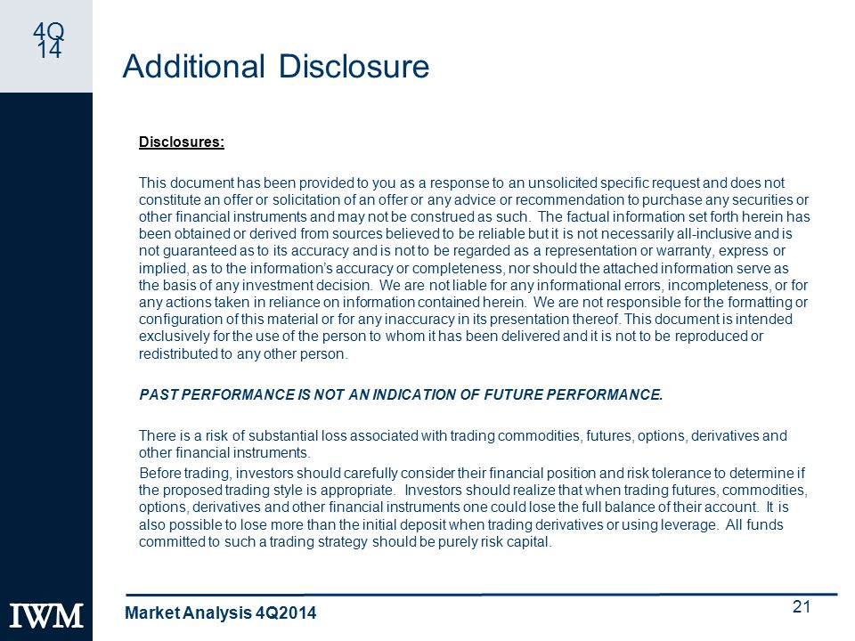 4Q 14 Additional Disclosure Disclosures: This document has been provided to you as a response to an unsolicited specific request and does not constitute an offer or solicitation of an offer or any advice or recommendation to purchase any securities or other financial instruments and may not be construed as such.