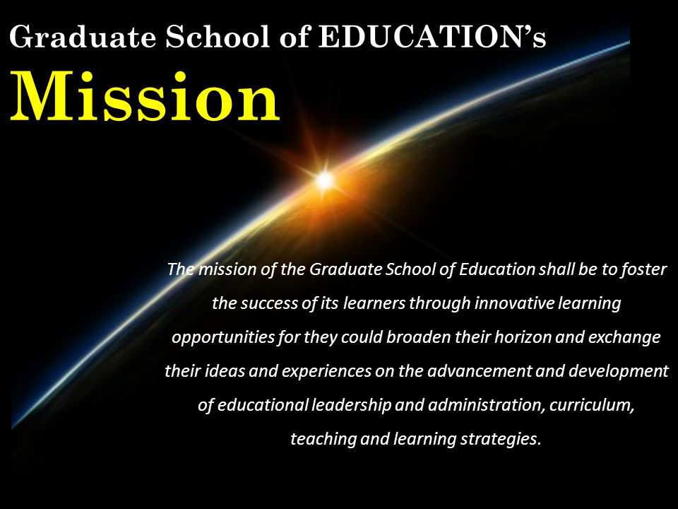 The mission of the Graduate School of Education shall be to foster the success of its learners through innovative learning opportunities for they could broaden their horizon and exchange their ideas and experiences on the advancement and development of educational leadership and administration, curriculum, teaching and learning strategies.