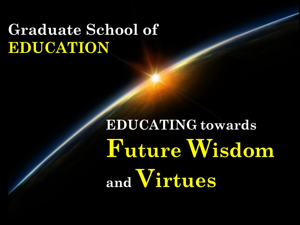 Graduate School of EDUCATION EDUCATING towards F uture W isdom and V irtues