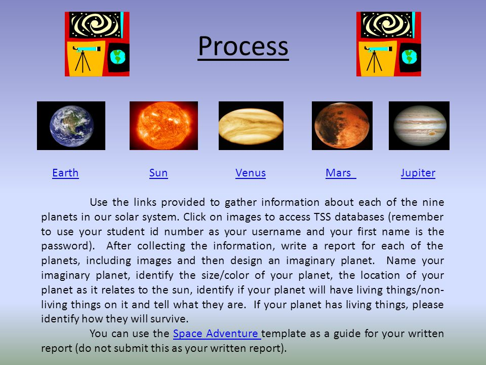 Process Earth SunVenus Mars JupiterEarthSunVenusMars Jupiter Use the links provided to gather information about each of the nine planets in our solar