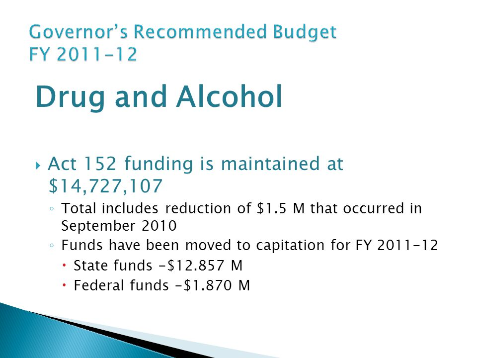 Drug and Alcohol  Act 152 funding is maintained at $14,727,107 ◦ Total includes reduction of $1.5 M that occurred in September 2010 ◦ Funds have been
