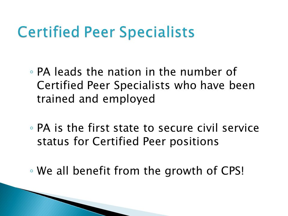 ◦ PA leads the nation in the number of Certified Peer Specialists who have been trained and employed ◦ PA is the first state to secure civil service s
