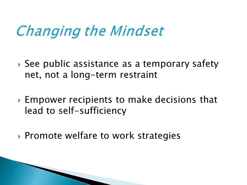  See public assistance as a temporary safety net, not a long-term restraint  Empower recipients to make decisions that lead to self-sufficiency  Pr