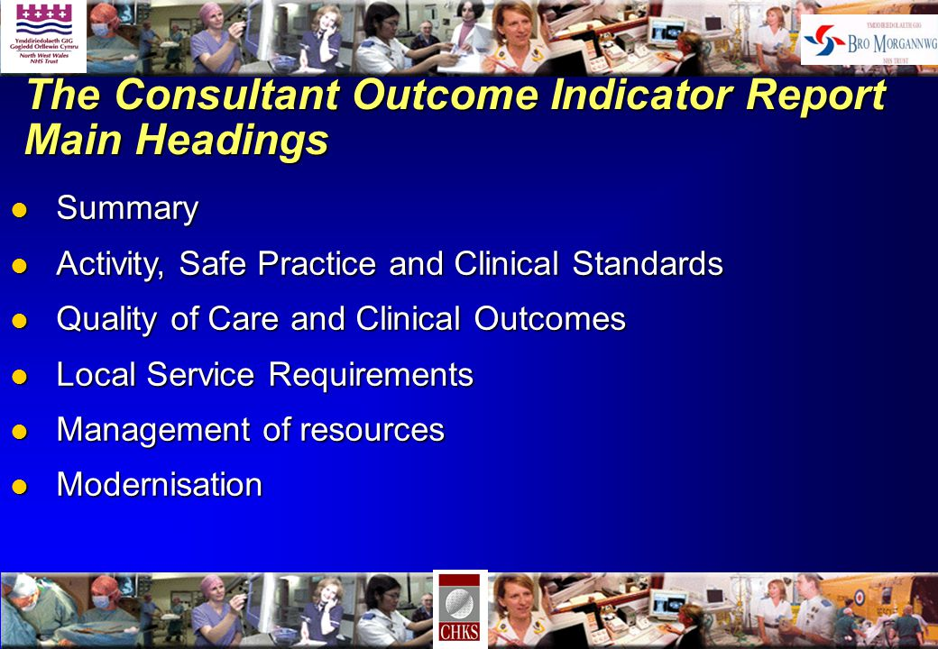 The Consultant Outcome Indicator Report Main Headings l Summary l Activity, Safe Practice and Clinical Standards l Quality of Care and Clinical Outcomes l Local Service Requirements l Management of resources l Modernisation