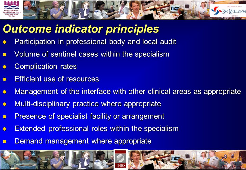 Outcome indicator principles l Participation in professional body and local audit l Volume of sentinel cases within the specialism l Complication rates l Efficient use of resources l Management of the interface with other clinical areas as appropriate l Multi-disciplinary practice where appropriate l Presence of specialist facility or arrangement l Extended professional roles within the specialism l Demand management where appropriate
