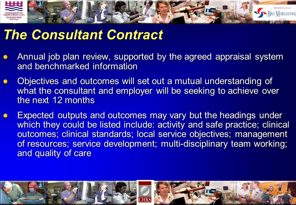 The Consultant Contract l Annual job plan review, supported by the agreed appraisal system and benchmarked information l Objectives and outcomes will set out a mutual understanding of what the consultant and employer will be seeking to achieve over the next 12 months l Expected outputs and outcomes may vary but the headings under which they could be listed include: activity and safe practice; clinical outcomes; clinical standards; local service objectives; management of resources; service development; multi-disciplinary team working; and quality of care