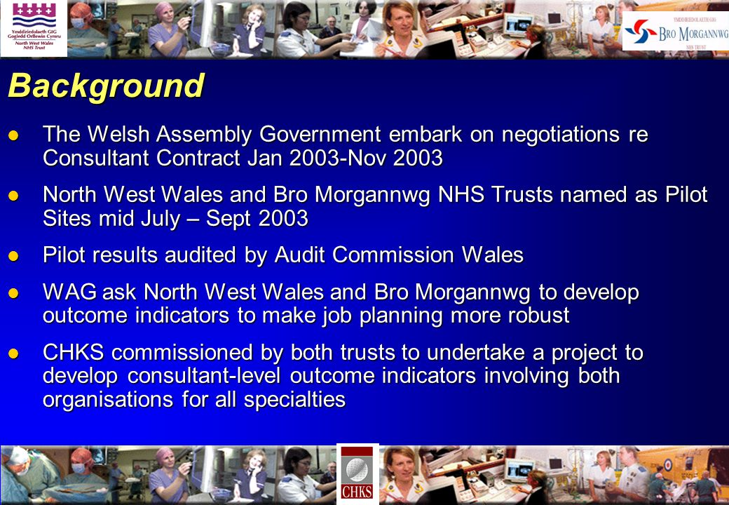 Background l The Welsh Assembly Government embark on negotiations re Consultant Contract Jan 2003-Nov 2003 l North West Wales and Bro Morgannwg NHS Trusts named as Pilot Sites mid July – Sept 2003 l Pilot results audited by Audit Commission Wales l WAG ask North West Wales and Bro Morgannwg to develop outcome indicators to make job planning more robust l CHKS commissioned by both trusts to undertake a project to develop consultant-level outcome indicators involving both organisations for all specialties