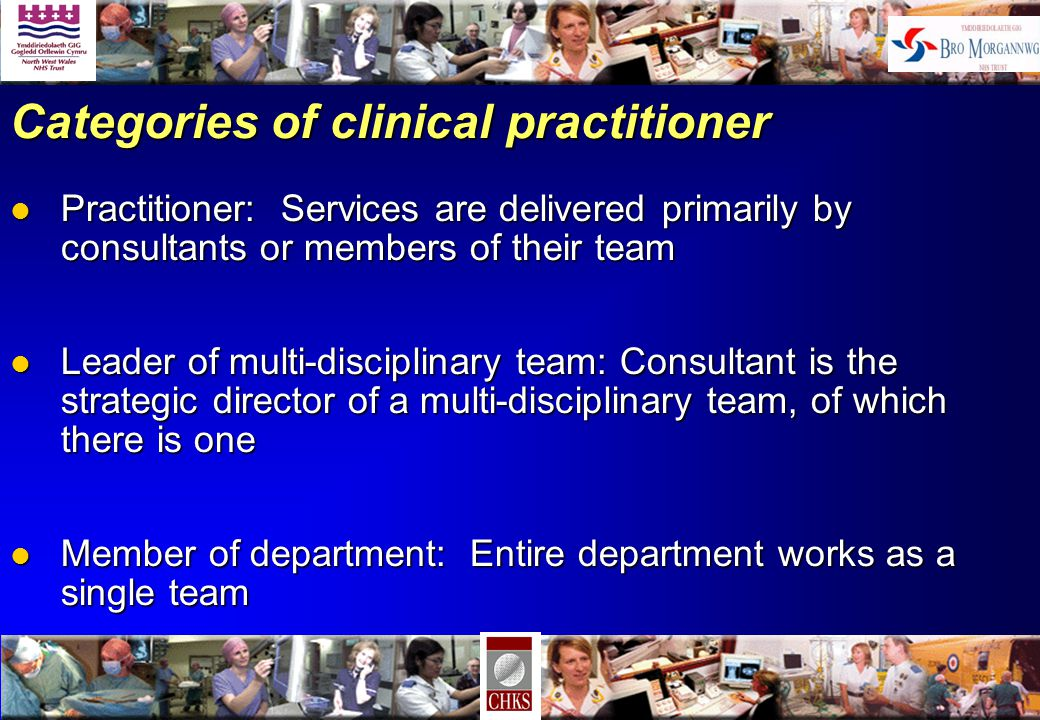 Categories of clinical practitioner l Practitioner: Services are delivered primarily by consultants or members of their team l Leader of multi-disciplinary team: Consultant is the strategic director of a multi-disciplinary team, of which there is one l Member of department: Entire department works as a single team